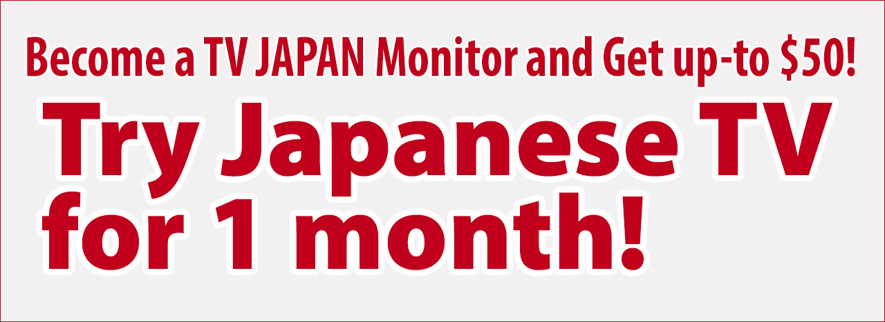 Image: Become a TV JAPAN Monitor and Get up-to $50! Try Japanese TV for 1 month!
