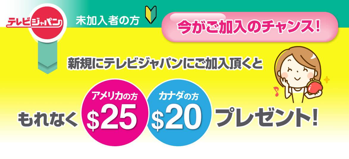 テレビジャパンに新規ご加入で、もれなくアメリカの方にUS$25、カナダの方にUS$20をプレゼント!
