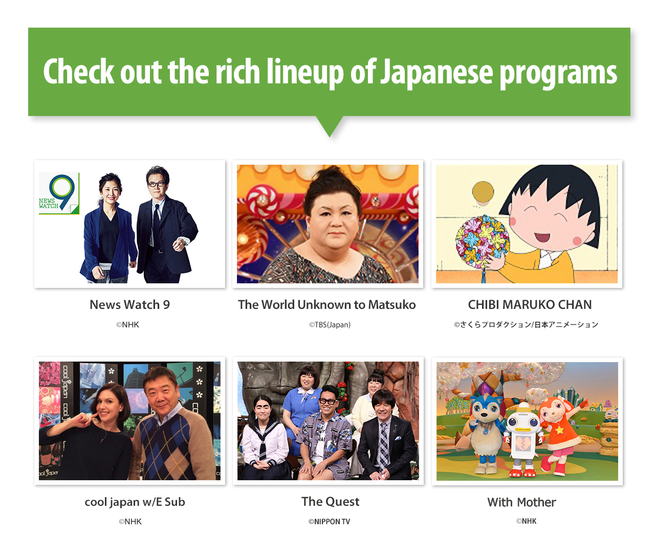 "Check out the rich lineup of Japanese programs. ""News Watch 9""/""The World Unknown to Matsuko""/""CHIBI MARUKO CHAN""/""cool japan w/E Sub""/""The Quest""/""KAMEN RIDER DRIVE"" etc..."